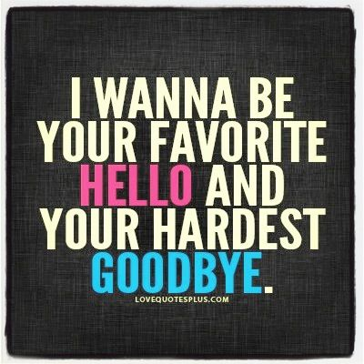 I Want To Be Your Favorite Hello And Your Hardest Goodbye Life