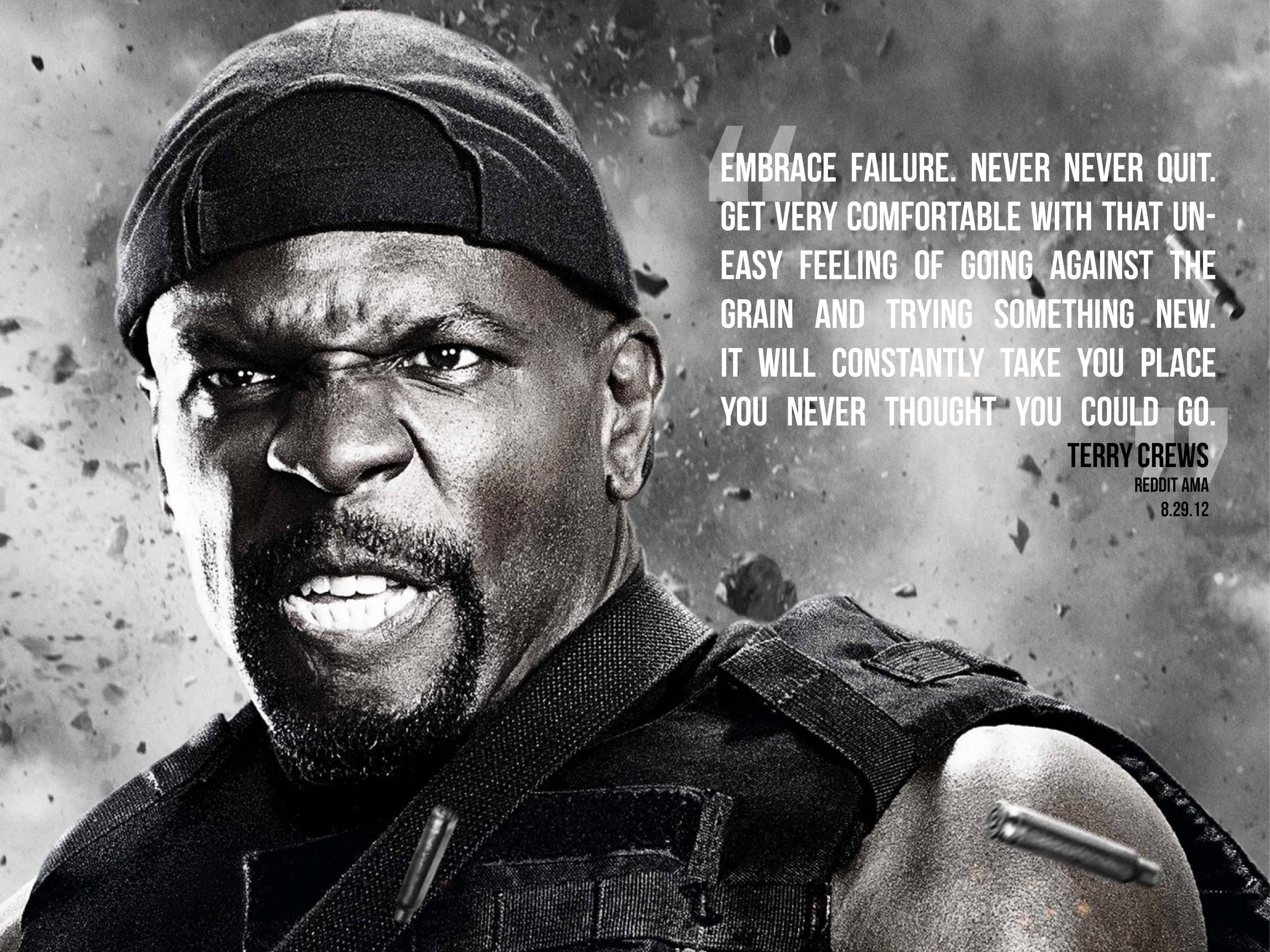 Embrace failure. Never never quit. Get very comfortable with that uneasy feeling of going against the grain and trying something new.  Terry Crews