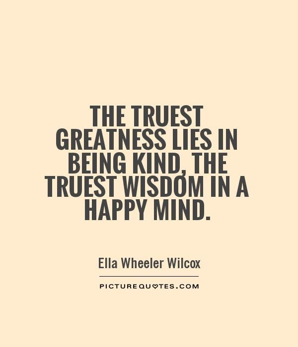 Quotes About Being Kind The Truest Greatness Lies In Being Kind The Truest Wisdom In A