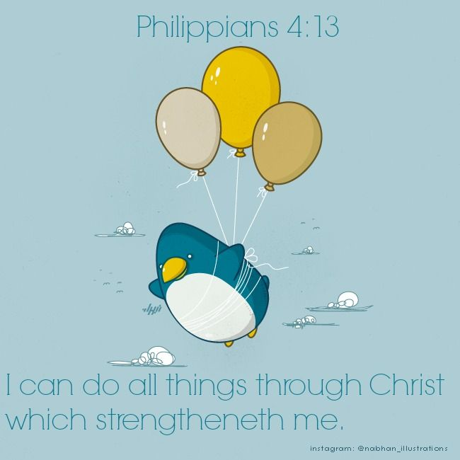 Philippians 4:13 I can do all things through Christ which strengtheneth me.