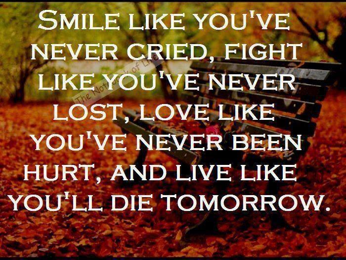 Smile Like Youu0027ve Never Cried, Fight Like Youu0027ve Never Lost, Love Like  Youu0027ve Never Been Hurt, And Live Like Youu0027ll Die Tomorrow