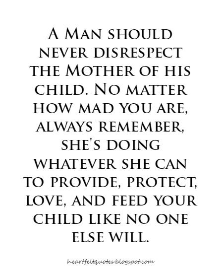A Man Should Never Disrespect The Mother Of His Child No Matter How Mad You Are Always Remember She Mother Quotes Absent Father Quotes Bad Parenting Quotes