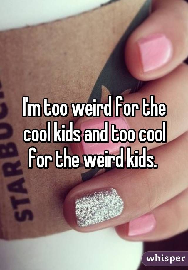 """I'm too weird for the cool kids and too cool for the weird kids."""