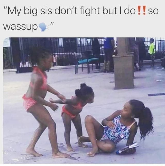 """""""My big sis don't fight but I do ! ! so wassup , """" - )"""
