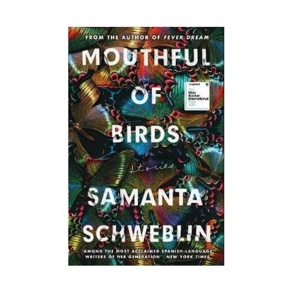 Mouthful of Birds : LONGLISTED FOR THE MAN BOOKER INTERNATIONAL PRIZE, 2019 ISBN: 9781786074560 PUBLICATION DATE: 1 April 2019  This collection of extraordinary stories by Samanta Schweblin, critically acclaimed author of _Fever Dream_, has been awarded several prizes including the prestigious Juan Rulfo Story Prize.  Following on from the success of _Fever Dream_, which was shortlisted for the Man Booker International Prize 2017, Samanta Schweblin's much-loved style returns with these dream