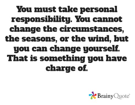 You must take personal responsibility. You cannot change the circumstances, the seasons, or the wind, but you can change yourself. That is something you have charge of. http://www.livinglifeezy.com/contact/