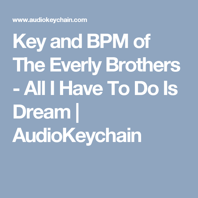 Key And Bpm Of The Everly Brothers All I Have To Do Is Dream Audiokeychain Everly Brother Dream Over the time it has been ranked as high as 66 199 in the world, while most audiokeychain has the lowest google pagerank and bad results in terms of yandex topical citation index. pinterest