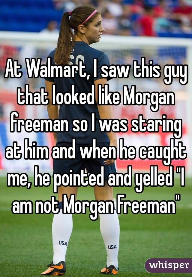 "At Walmart, I saw this guy that looked like Morgan freeman so I was staring at him and when he caught me, he pointed and yelled ""I am not Morgan Freeman"""