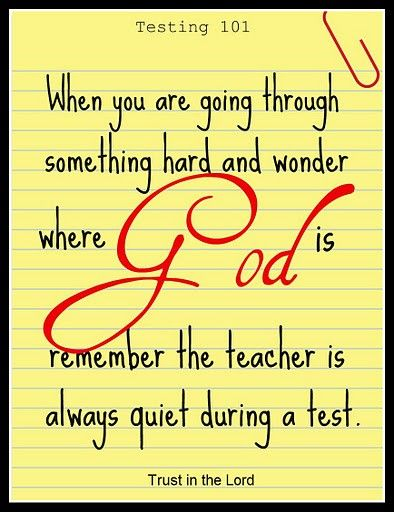 When you are going through something hard and wonder where God is...remember the teacher is always quiet during the test.... Trust in the Lord!!