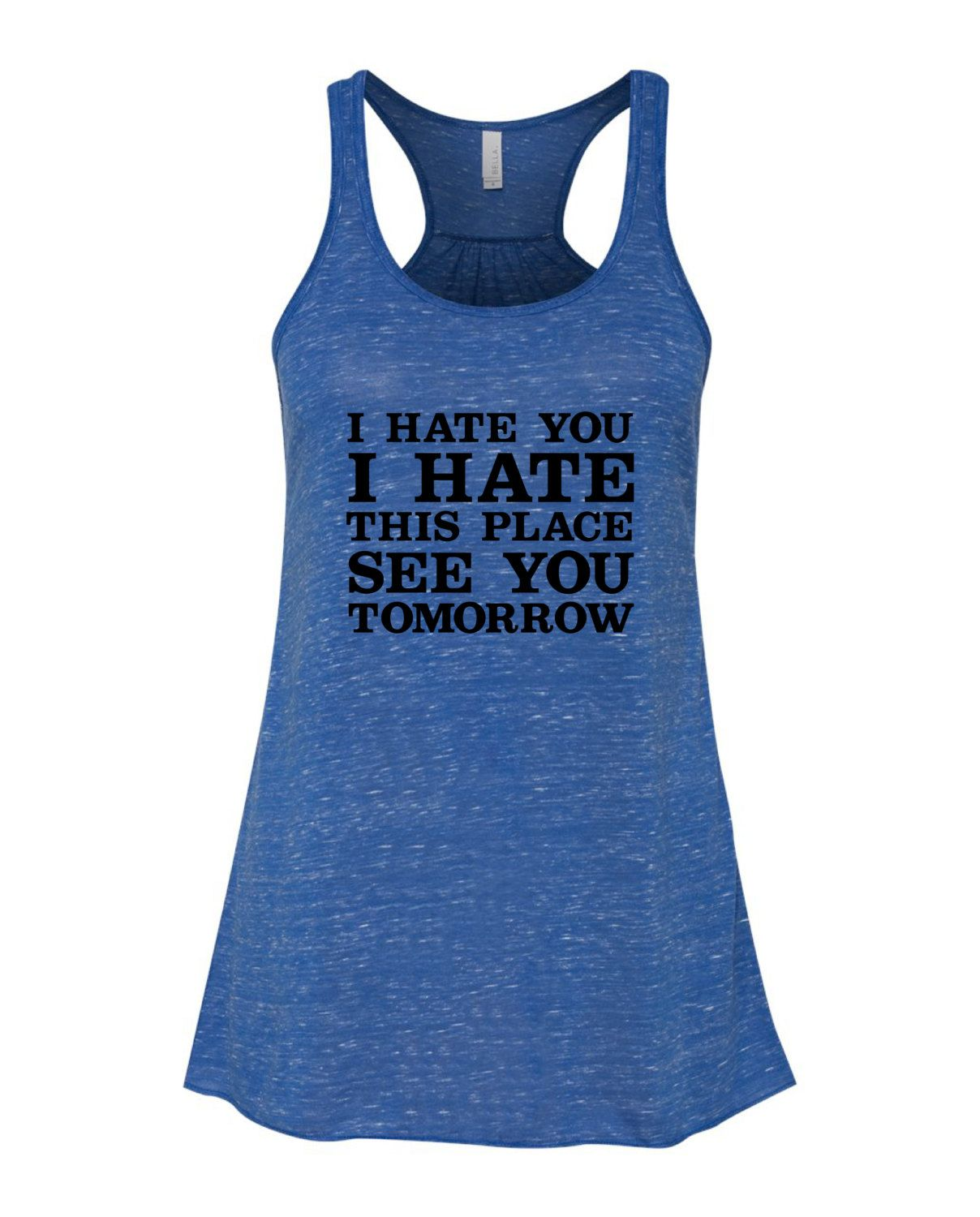 I Hate You, I Hate This Place, I'll See You Tomorrow , Flowy Racerback Tank, Womans Tank, Workout Tank, Lifting Tank, Running Tank, Gym Tank by GroovysTees on Etsy