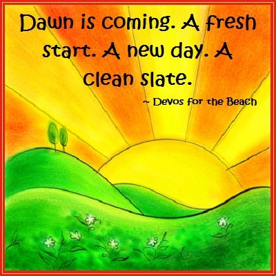 Inspirational Quotes Dawn Is Coming A Fresh Start A New Day A Clean Slate Devos For The Beach Powerful Quotes Quotes To Live By Inspirational Quotes