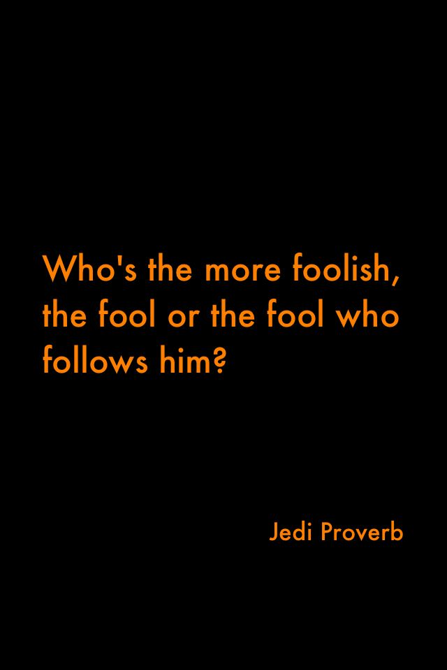 Whos The More Foolish The Fool Or The Fool Who Follows Him Jedi