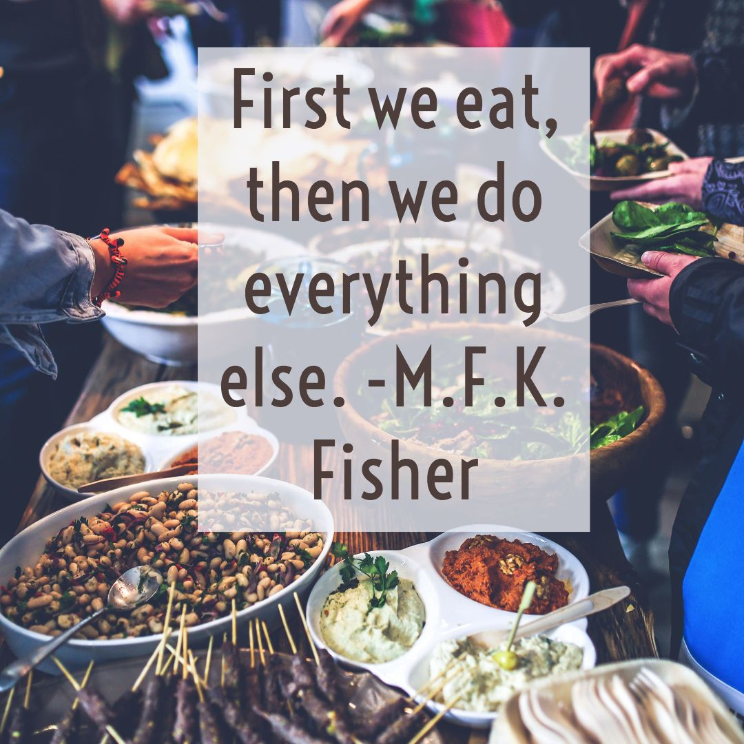 First we eat, then we do everything else. —M.F.K. Fisher