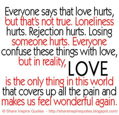 Everyone says that love hurts, but that' not true. Loneliness hurts... Found on shareinspirequotes.blogspot.com