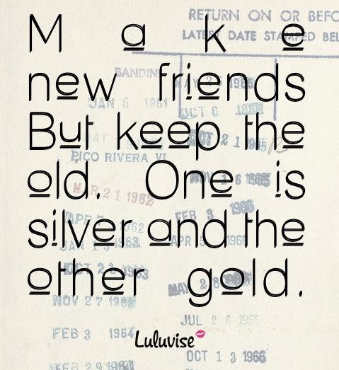 Make New Friends But Keep The Old One Is Silver And The Other Gold Friends Quotes New Friend Quotes Friendship Quotes