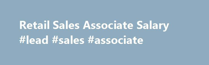 Retail Sales Associate Salary #lead #sales #associate   - retail sales associate