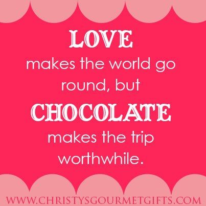 Love makes the world go round, but chocolate makes the trip ...