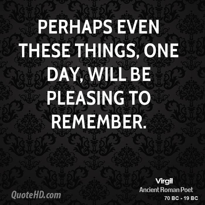 Perhaps even these things, one day, will be pleasing to remember. <3