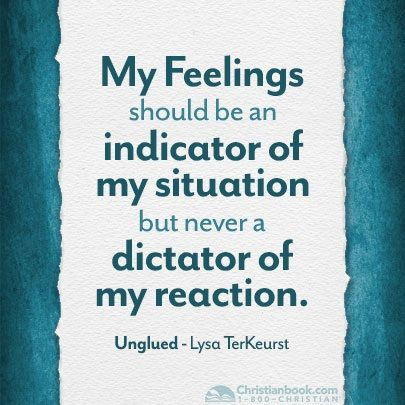 My Feelings Should Be An Indicator Of My Situation But Never A Dictator Of My Reaction Lysa Terkeurst Quotes Inspirational Words Inspirational Quotes
