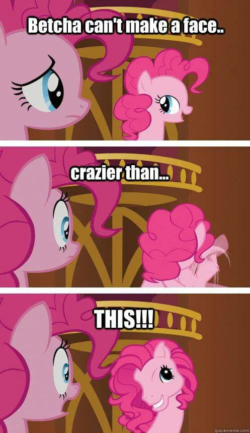 Betcha Can T Make A Face Crazier Than This Oh Pinkie Pie That