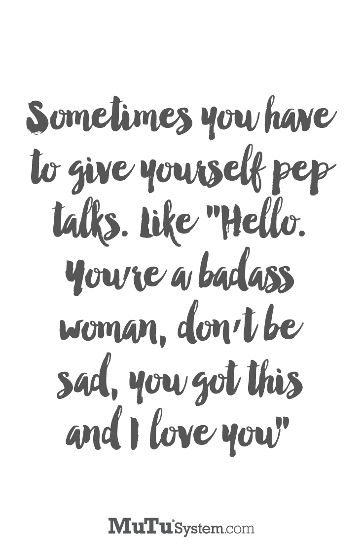 "Sometimes you have to give yourself pep talks Like ""Hello You re a badass woman don t be sad you got this and I love you"" Powerful Postivity"
