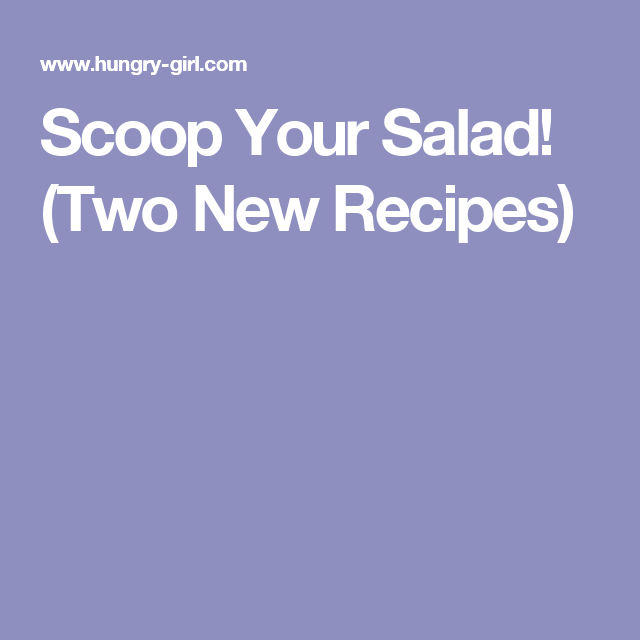 Scoop Your Salad! (Two New Recipes)