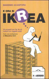 Libro E ora si Ikrea. 25 progetti per far da sé mobili con oggetti usati Massimo Acanfora