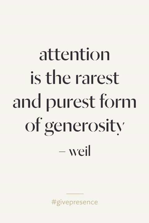 Attention is the rarest and purest form of generosity . Weil