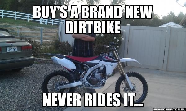 Buy S A Brand New Dirtbike Never Rides It Meme