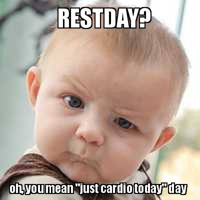 Restday Oh You Mean Just Cardio Today Day Meme Maker Baby Memes Funny Babies Pinterest Memes
