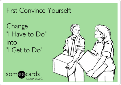 First Convince Yourself: Change 'I Have to Do' into 'I Get to Do'.