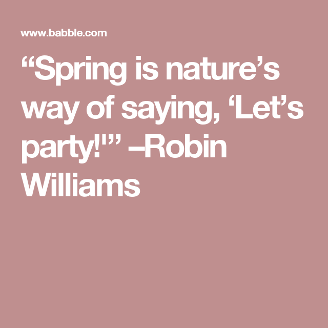 Spring Is Nature S Way Of Saying Let S Party Robin Williams Spring Quotes Robin Williams Sayings