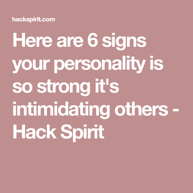 Here Are 6 Signs Your Personality Is So Strong Its Intimidating Others