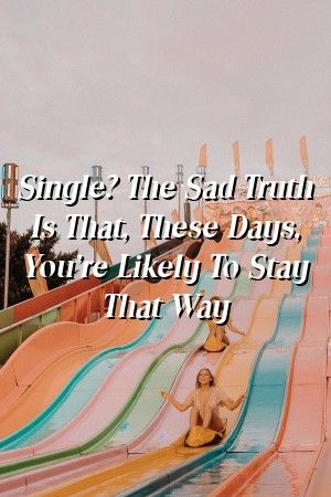 Sad Stress Quotes Relationyou Single? The Sad Truth Is That, These Days, You're Likely To Stay That Way