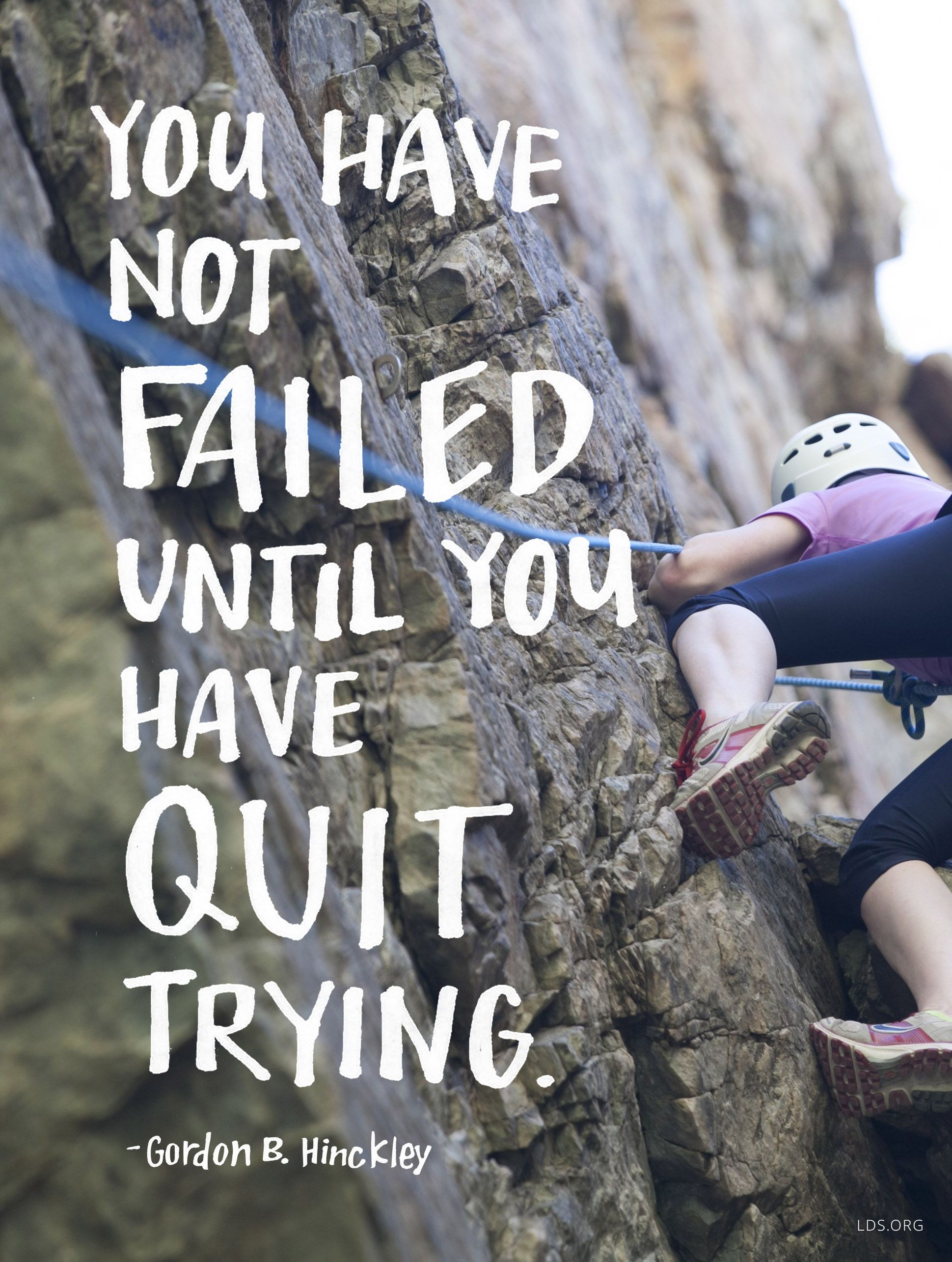"""Gordon B Hinckley Quotes You Have Not Failed Until You Have Quit Trying.""""  Gordon B"""
