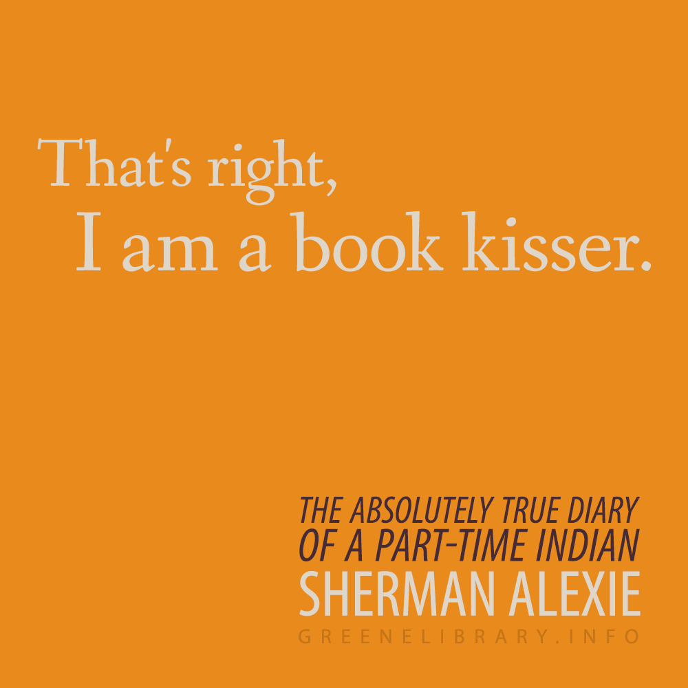 "The Absolutely True Diary Of A Part Time Indian Quotes: ""That's Right, I Am A Book Kisser."" —The Absolutely True"