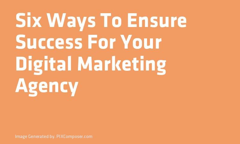 Six Ways To Ensure Success For Your Digital Marketing Agency
