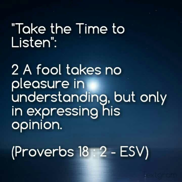 """Take the Time to Listen"":  2 A fool takes no pleasure in understanding, but only in expressing his opinion.    (Proverbs 18 : 2 - ESV)"