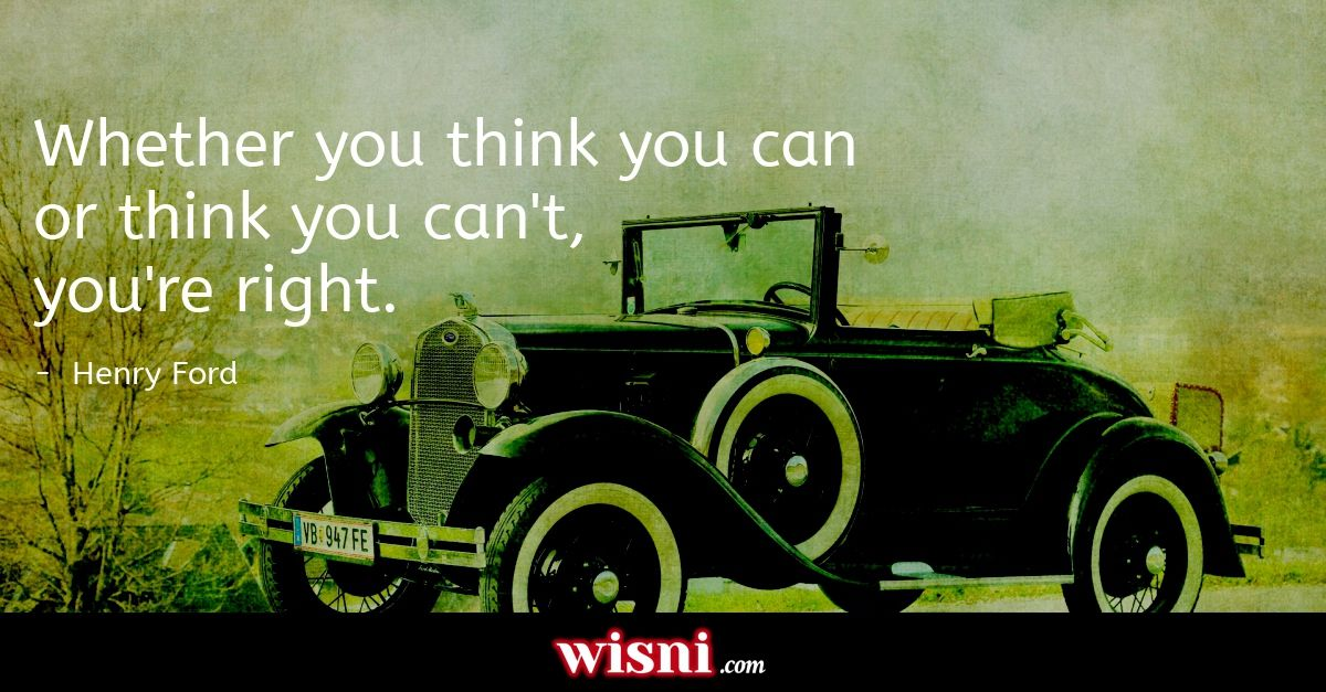 Whether you think you can or think you cant, youre right. Henry Ford