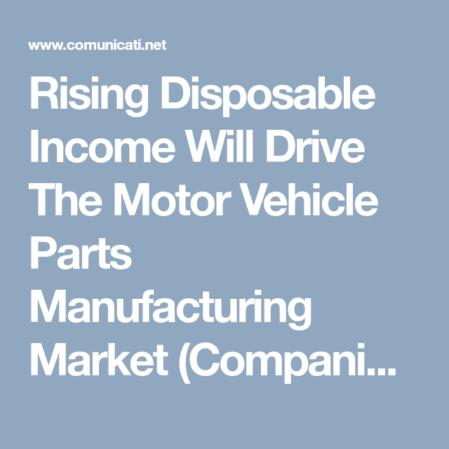 Rising Disposable Income Will Drive The Motor Vehicle Parts Manufacturing Market Companies Included Rober Magna International Manufacturing Marketing Company