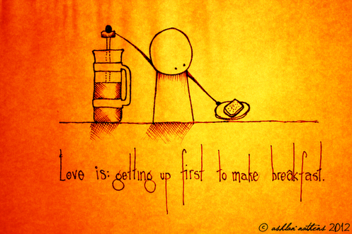 Love is getting up first to make breakfast....and COFFEE!