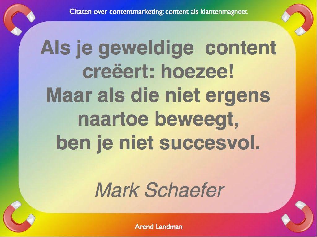 Citaten contentmarketing quotes klantenmagneet. Als je geweldige content creëert: hoezee! Maar als die niet ergens naartoe beweegt, ben je niet succesvol. Mark Schaefer