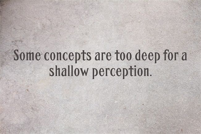 Some Concepts Are Too Deep For A Shallow Mind To Perceive Vs