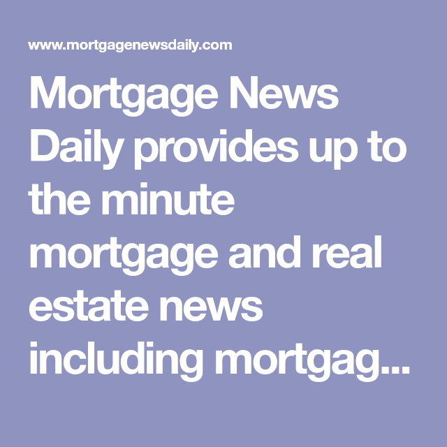 Mortgage News Daily Provides Up To The Minute Mortgage And Real