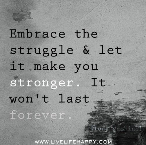 Embrace The Struggle And Let It Make You Stronger It Won T Last Forever Tony Gaskins Words Inspirational Words Motivational Quotes