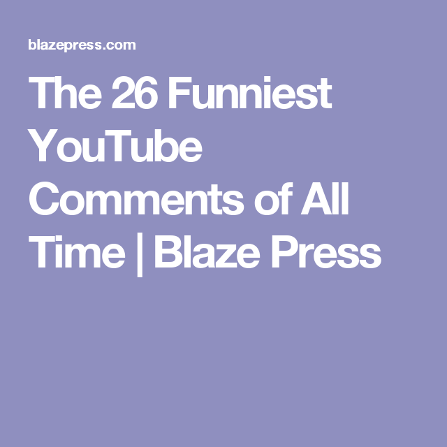 The Funniest YouTube Comments Of All Time Blaze Press - The 26 funniest youtube comments of all time