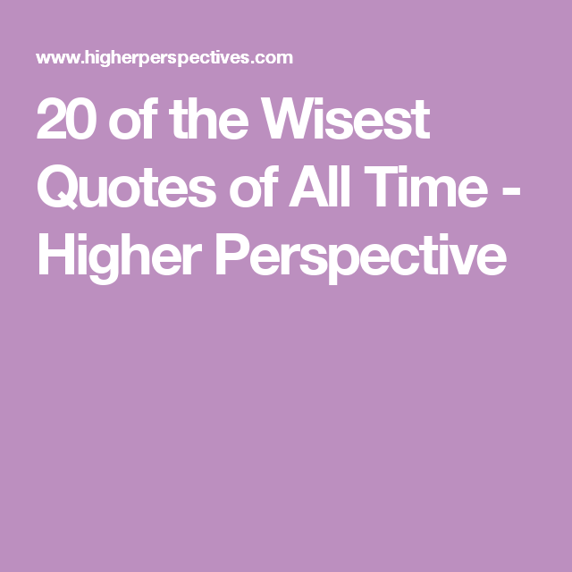 Quotes About Perspective 20 Of The Wisest Quotes Of All Time  Higher Perspective  Quotes .