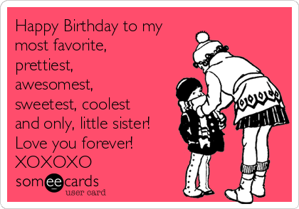 Happy Birthday to my most favorite, prettiest, awesomest, sweetest, coolest and only, little sister! Love you forever! XOXOXO | Birthday Ecard
