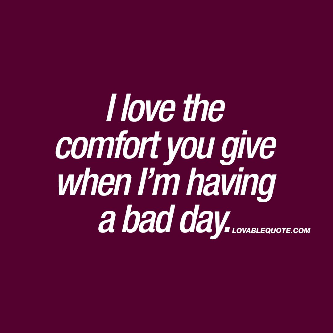Comfort Quotes I Love The Comfort You Give When I'm Having A Bad Day You're My .