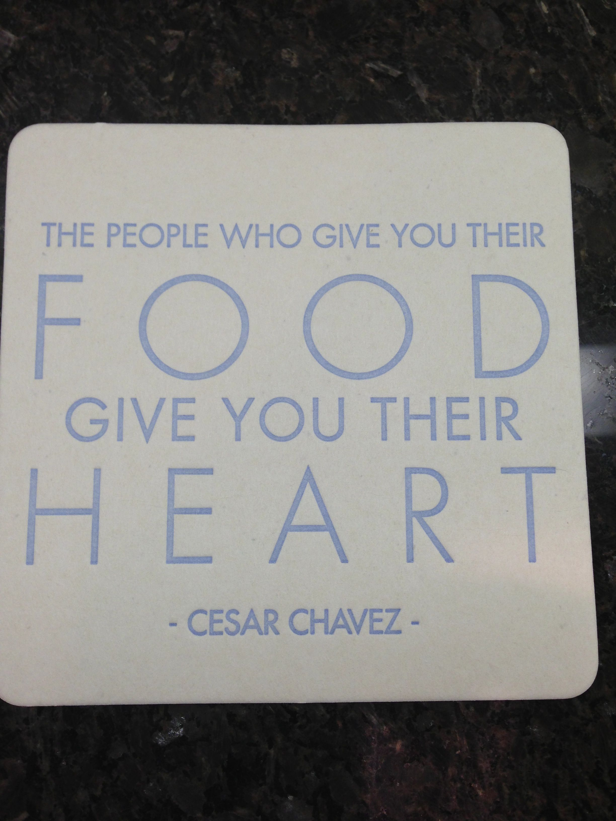 """True! """"The People Who Give You Their Food, Give You Their Heart."""" - Cesar Chavez #lacocina"""